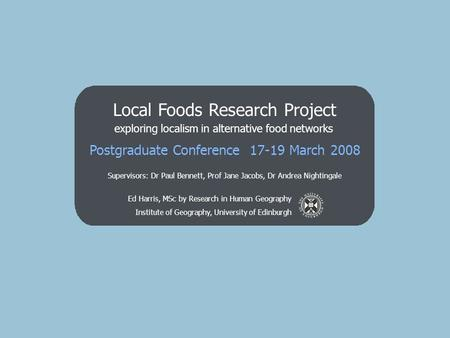 Ed Harris, MSc by Research in Human Geography Institute of Geography, University of Edinburgh Local Foods Research Project exploring localism in alternative.