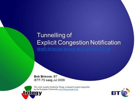 Tunnelling of Explicit Congestion Notification draft-briscoe-tsvwg-ecn-tunnel-03.txt draft-briscoe-tsvwg-ecn-tunnel-03.txt Bob Briscoe, BT IETF-75 saag.