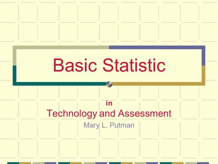 Basic Statistic in Technology and Assessment Mary L. Putman.