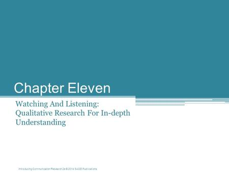Introducing Communication Research 2e © 2014 SAGE Publications Chapter Eleven Watching And Listening: Qualitative Research For In-depth Understanding.