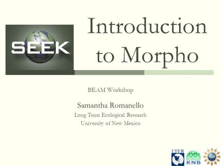 Introduction to Morpho BEAM Workshop Samantha Romanello Long Term Ecological Research University of New Mexico.