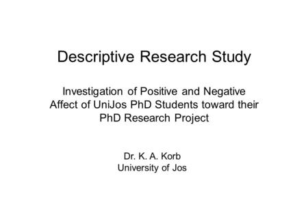 Descriptive Research Study Investigation of Positive and Negative Affect of UniJos PhD Students toward their PhD Research Project Dr. K. A. Korb University.