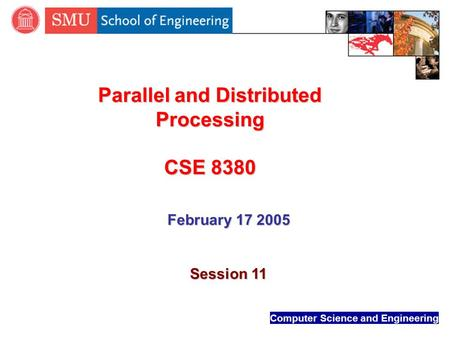Computer Science and Engineering Parallel and Distributed Processing CSE 8380 February 17 2005 Session 11.