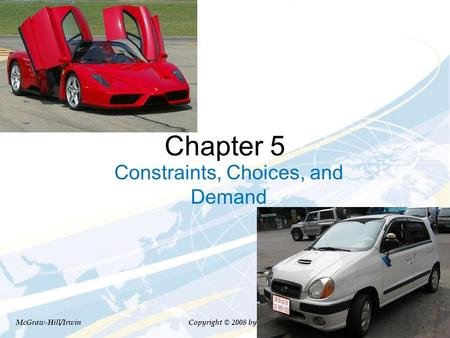 Chapter 5 Constraints, Choices, and Demand McGraw-Hill/Irwin Copyright © 2008 by The McGraw-Hill Companies, Inc. All Rights Reserved.