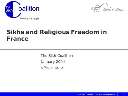 The Sikh Coalition Confidential & Proprietary 1 Sikhs and Religious Freedom in France The Sikh Coalition January 2004.