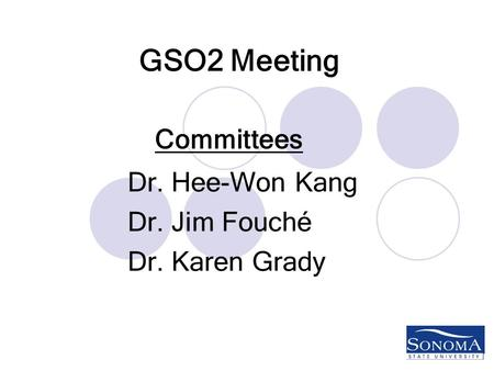 GSO2 Meeting Dr. Hee-Won Kang Dr. Jim Fouché Dr. Karen Grady Committees.