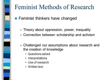 Feminist Methods of Research Feminist thinkers have changed –Theory about oppression, power, inequality –Connection between scholarship and activism –Challenged.