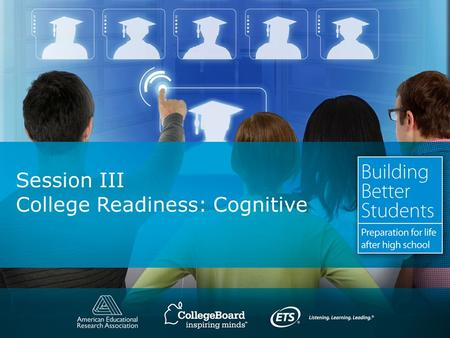 Session III College Readiness: Cognitive. Copyright © 2010. All rights reserved. College Readiness: Cognitive What we already know: – All students need.