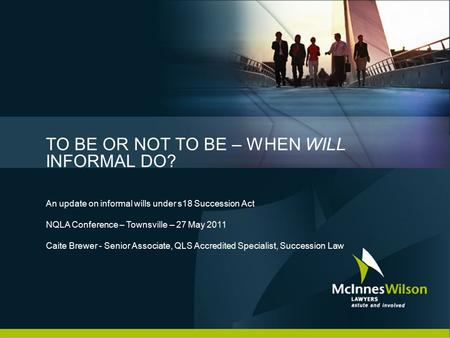 TO BE OR NOT TO BE – WHEN WILL INFORMAL DO? An update on informal wills under s18 Succession Act NQLA Conference – Townsville – 27 May 2011 Caite Brewer.