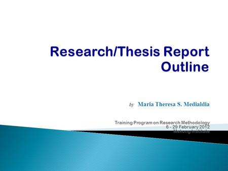 By Maria Theresa S. Medialdia Training Program on Research Methodology 6 - 29 February 2012 Mekong Institute.