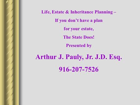 Life, Estate & Inheritance Planning – If you don't have a plan for your estate, The State Does! Presented by Arthur J. Pauly, Jr. J.D. Esq. 916-207-7526.