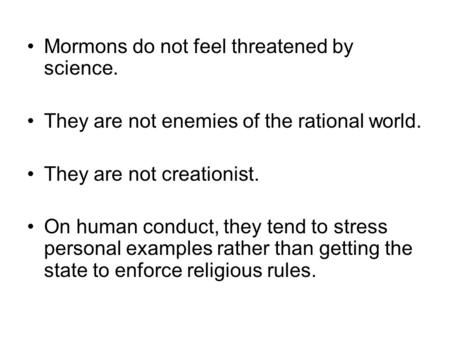 Mormons do not feel threatened by science. They are not enemies of the rational world. They are not creationist. On human conduct, they tend to stress.