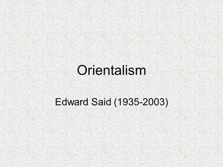 Orientalism Edward Said (1935-2003). Theoretical Influences on Said's Work Michel Foucault: Notion of Discourse Erich Auerbach: History and Representation.