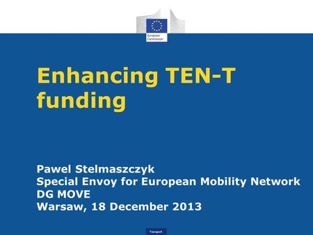 Transport Enhancing TEN-T funding Pawel Stelmaszczyk Special Envoy for European Mobility Network DG MOVE Warsaw, 18 December 2013.
