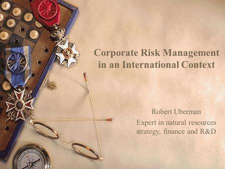 Corporate Risk Management in an International Context Robert Uberman Expert in natural resources strategy, finance and R&D.