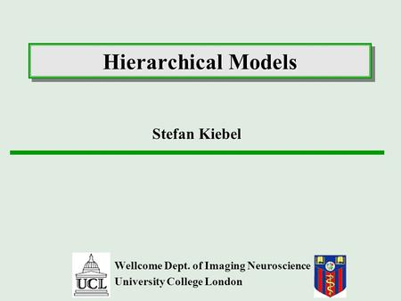 Hierarchical Models Wellcome Dept. of Imaging Neuroscience University College London Stefan Kiebel.