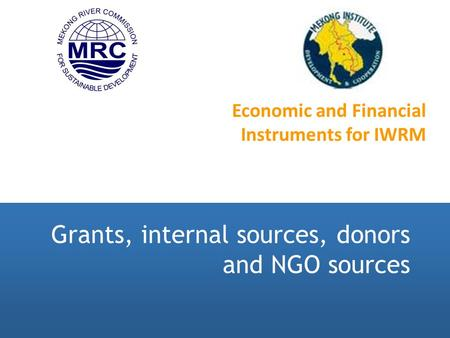 Grants, internal sources, donors and NGO sources Economic and Financial Instruments for IWRM.