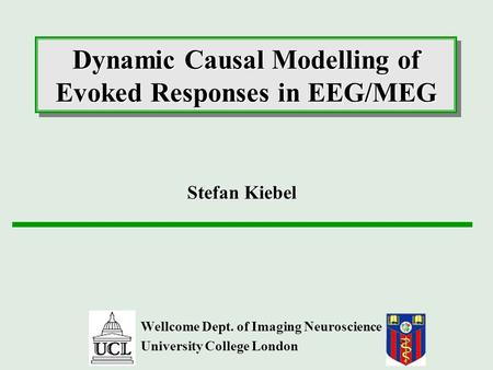 Dynamic Causal Modelling of Evoked Responses in EEG/MEG Wellcome Dept. of Imaging Neuroscience University College London Stefan Kiebel.