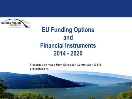 EU Funding Options and Financial Instruments 2014 - 2020 Presentation made from European Commission & EIB presentations.