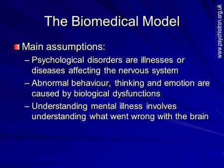 The Biomedical Model Main assumptions: –Psychological disorders are illnesses or diseases affecting the nervous system –Abnormal behaviour, thinking and.
