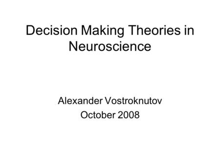 Decision Making Theories in Neuroscience Alexander Vostroknutov October 2008.