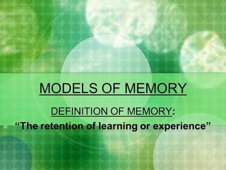 "MODELS OF MEMORY DEFINITION OF MEMORY: ""The retention of learning or experience"""