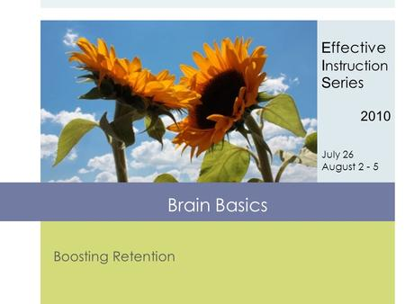 Boosting Retention E ffective I nstruction S eries 2010 July 26 August 2 - 5 Brain Basics.