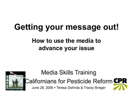 Getting your message out! How to use the media to advance your issue Media Skills Training Californians for Pesticide Reform June 28, 2006  Teresa DeAnda.
