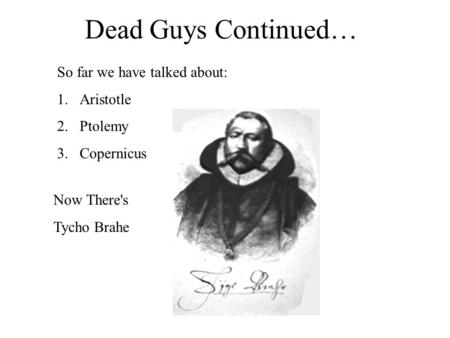 Dead Guys Continued… So far we have talked about: 1.Aristotle 2.Ptolemy 3.Copernicus Now There's Tycho Brahe.