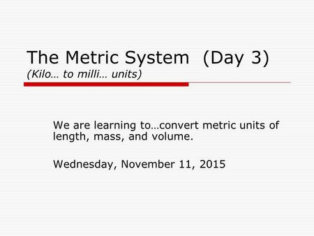 The Metric System (Day 3) (Kilo… to milli… units) We are learning to…convert metric units of length, mass, and volume. Wednesday, November 11, 2015.