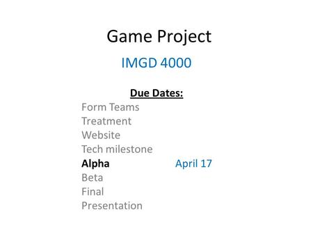 Game Project IMGD 4000 Due Dates: Form Teams Treatment Website Tech milestone AlphaApril 17 Beta Final Presentation.