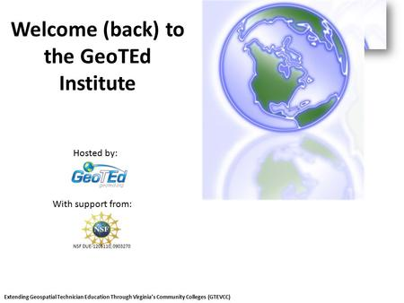 Welcome (back) to the GeoTEd Institute With support from: Hosted by: Extending Geospatial Technician Education Through Virginia's Community Colleges (GTEVCC)