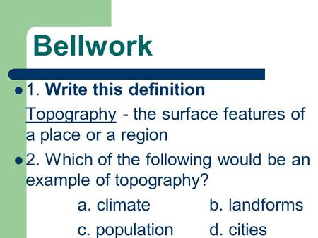 Bellwork 1. Write this definition Topography - the surface features of a place or a region 2. Which of the following would be an example of topography?