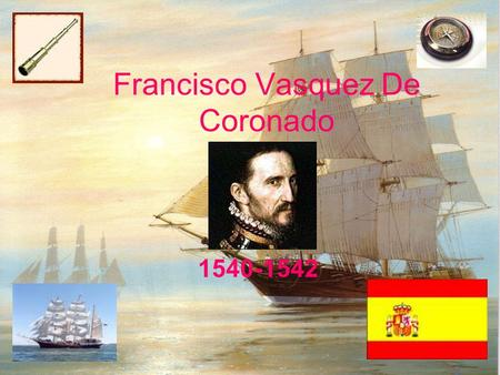 Francisco Vasquez De Coronado 1540-1542. Life He was born in Spain, 1510 Left at early age because his parents promised fame and fortune would go to his.