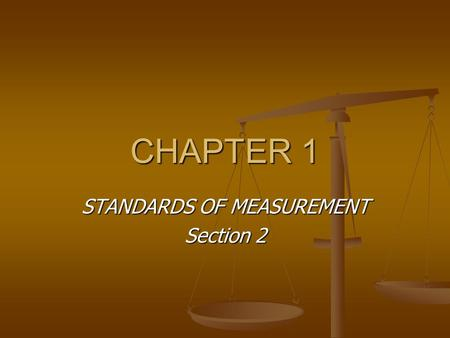 CHAPTER 1 STANDARDS OF MEASUREMENT Section 2. Units and Standards STANDARD – an exact quantity that people agree to use to compare measurements Without.