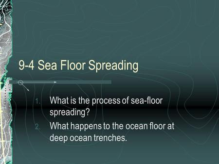 9-4 Sea Floor Spreading What is the process of sea-floor spreading?