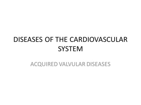 DISEASES OF THE CARDIOVASCULAR SYSTEM ACQUIRED VALVULAR DISEASES.