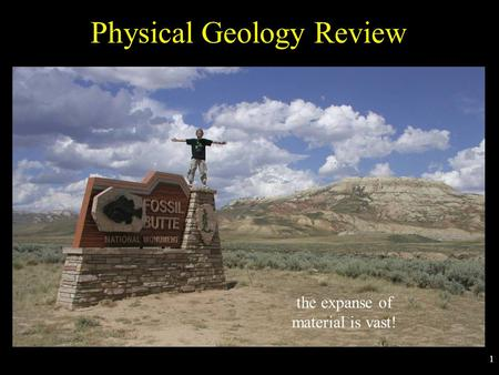 1 Physical Geology Review the expanse of material is vast!