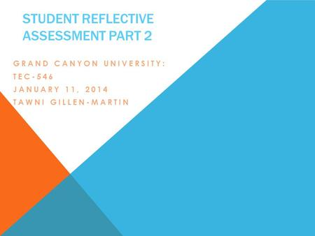 STUDENT REFLECTIVE ASSESSMENT PART 2 GRAND CANYON UNIVERSITY: TEC-546 JANUARY 11, 2014 TAWNI GILLEN-MARTIN.