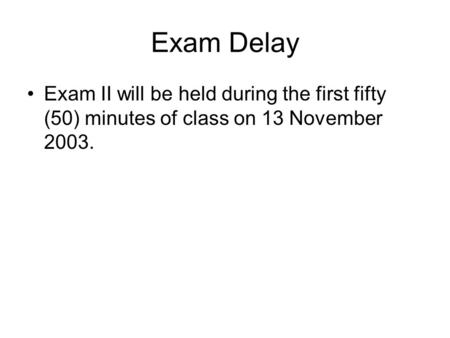 Exam Delay Exam II will be held during the first fifty (50) minutes of class on 13 November 2003.