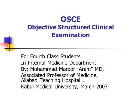 "OSCE Objective Structured Clinical Examination For Fourth Class Students In Internal Medicine Department By: Mohammad Maroof ""Aram"" MD, Associated Professor."