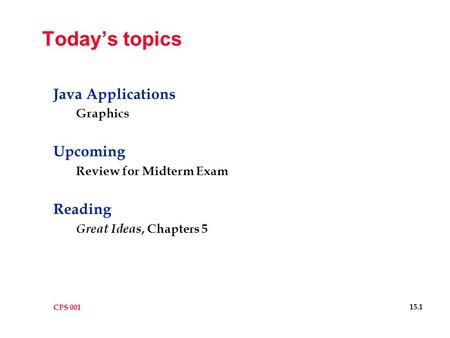 CPS 001 15.1 Today's topics Java Applications Graphics Upcoming Review for Midterm Exam Reading Great Ideas, Chapters 5.