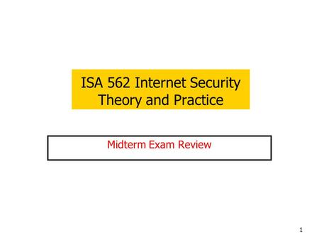 1 ISA 562 Internet Security Theory and Practice Midterm Exam Review.