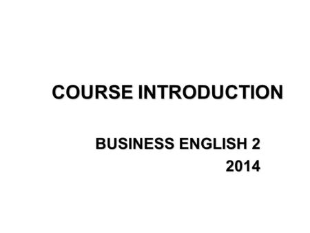 COURSE INTRODUCTION BUSINESS ENGLISH 2 2014. Lecturer: BORKA LEKAJ LUBINA, Ph.D. Office hours: TUESDAY 12.30-14.00 (BRE-GAL) TUESDAY 14.00-15.30 (NEV-RAG)