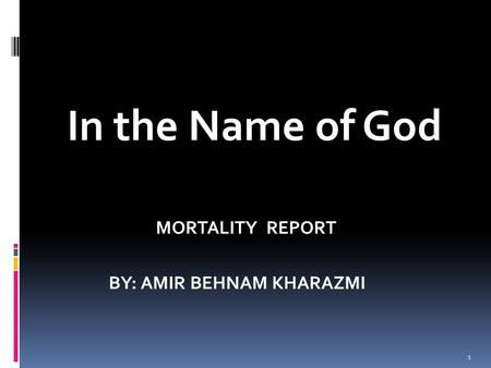 In the Name of God MORTALITY REPORT BY: AMIR BEHNAM KHARAZMI 1.