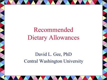 Recommended Dietary Allowances David L. Gee, PhD Central Washington University.