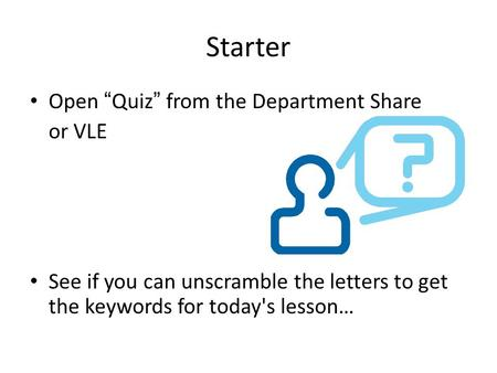"Starter Open ""Quiz"" from the Department Share or VLE See if you can unscramble the letters to get the keywords for today's lesson…"