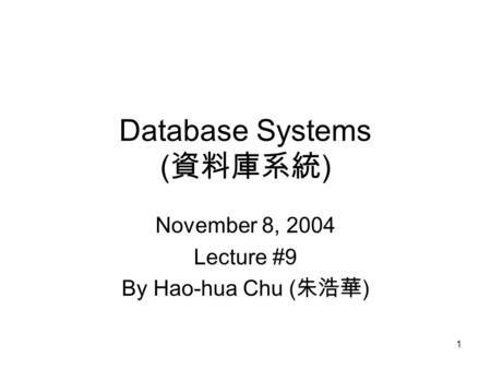 1 Database Systems ( 資料庫系統 ) November 8, 2004 Lecture #9 By Hao-hua Chu ( 朱浩華 )