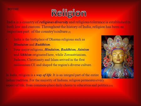 India is the birthplace of Dharma religions such as Hinduism and Buddhism. Four major religions, Hinduism, Buddhism, Jainism and Sikhism originated here,