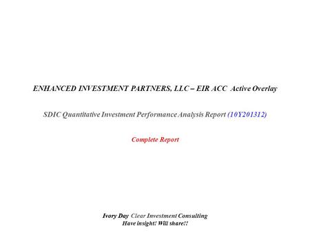 Ivory Day Clear Investment Consulting Have insight! Will share!! ENHANCED INVESTMENT PARTNERS, LLC – EIR ACC Active Overlay SDIC Quantitative Investment.